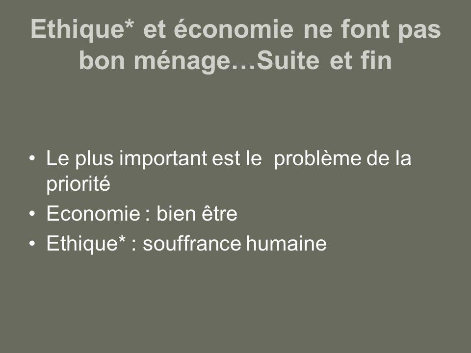 Ethique* et économie ne font pas bon ménage…Suite et fin Le plus important est le problème de la priorité Economie : bien être Ethique* : souffrance humaine