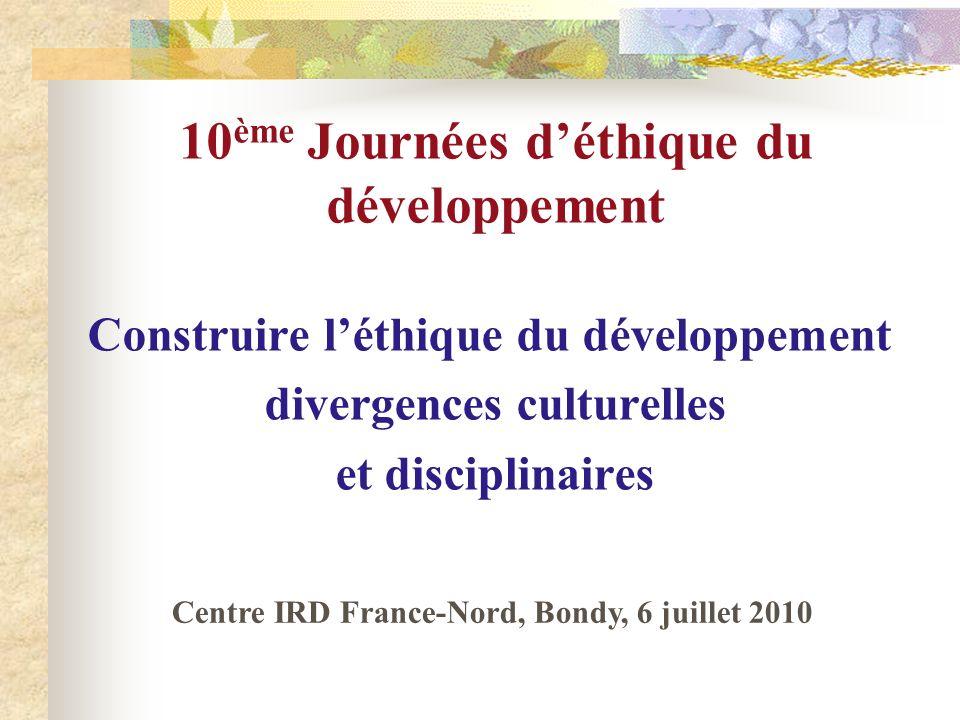 10 ème Journées déthique du développement Construire léthique du développement divergences culturelles et disciplinaires Centre IRD France-Nord, Bondy, 6 juillet 2010