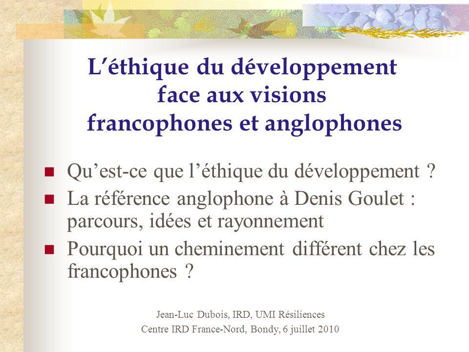 Léthique du développement face aux visions francophones et anglophones Jean-Luc Dubois, IRD, UMI Résiliences Centre IRD France-Nord, Bondy, 6 juillet 2010 Quest-ce que léthique du développement .