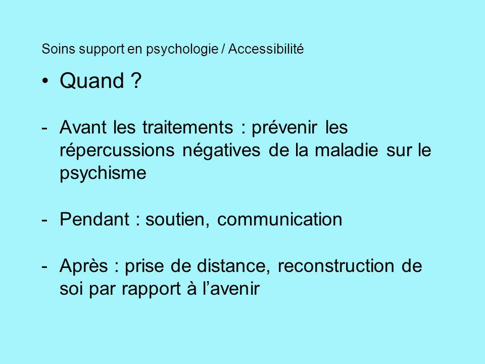 Soins support en psychologie / Accessibilité Quand ? -Avant les traitements : prévenir les répercussions négatives de la maladie sur le psychisme -Pen