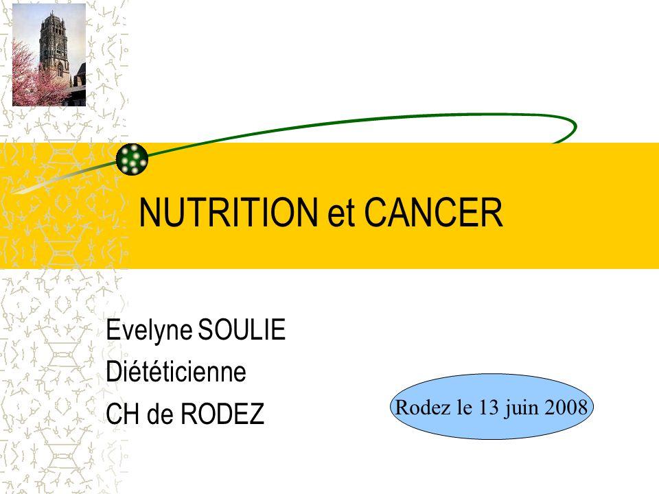 NUTRITION et CANCER Evelyne SOULIE Diététicienne CH de RODEZ Rodez le 13 juin 2008
