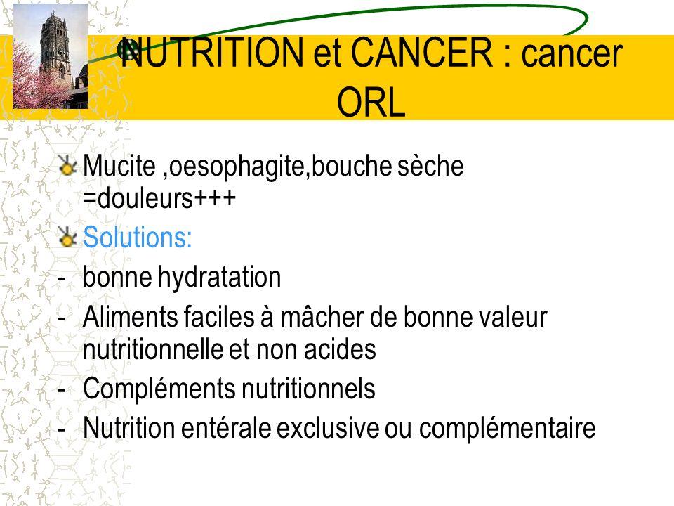 NUTRITION et CANCER : cancer ORL Mucite,oesophagite,bouche sèche =douleurs+++ Solutions: -bonne hydratation -Aliments faciles à mâcher de bonne valeur
