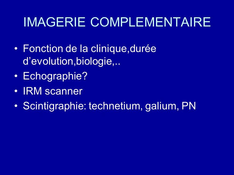 IMAGERIE COMPLEMENTAIRE Fonction de la clinique,durée devolution,biologie,.. Echographie? IRM scanner Scintigraphie: technetium, galium, PN