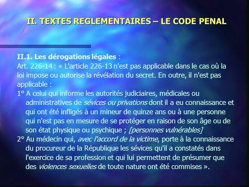 II. TEXTES REGLEMENTAIRES – LE CODE PENAL II.1. Les dérogations légales : Art. 226-14 : « L'article 226-13 n'est pas applicable dans le cas où la loi