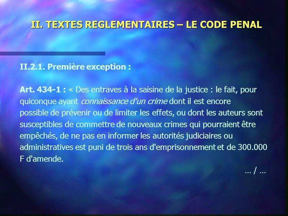 II. TEXTES REGLEMENTAIRES – LE CODE PENAL II.2.1. Première exception : Art. 434-1 : « Des entraves à la saisine de la justice : le fait, pour quiconqu