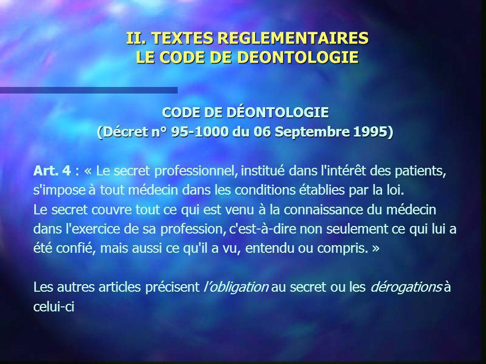 II. TEXTES REGLEMENTAIRES LE CODE DE DEONTOLOGIE CODE DE DÉONTOLOGIE (Décret n° 95-1000 du 06 Septembre 1995) Art. 4 : « Le secret professionnel, inst