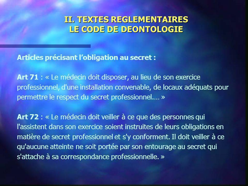 II. TEXTES REGLEMENTAIRES LE CODE DE DEONTOLOGIE Articles précisant lobligation au secret : Art 71 : « Le médecin doit disposer, au lieu de son exerci