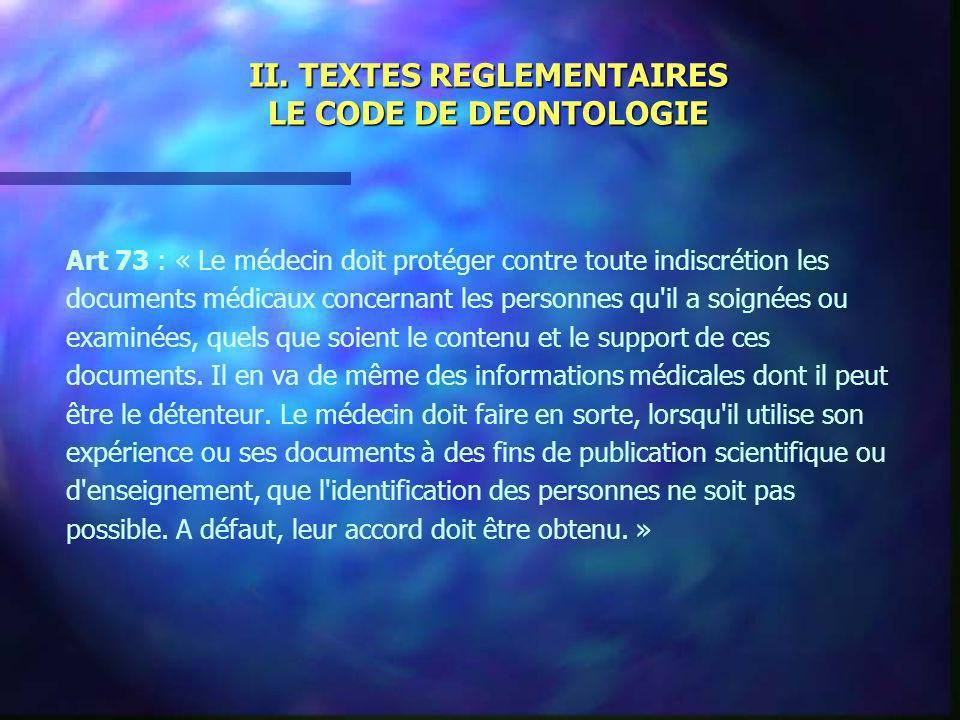 II. TEXTES REGLEMENTAIRES LE CODE DE DEONTOLOGIE Art 73 : « Le médecin doit protéger contre toute indiscrétion les documents médicaux concernant les p