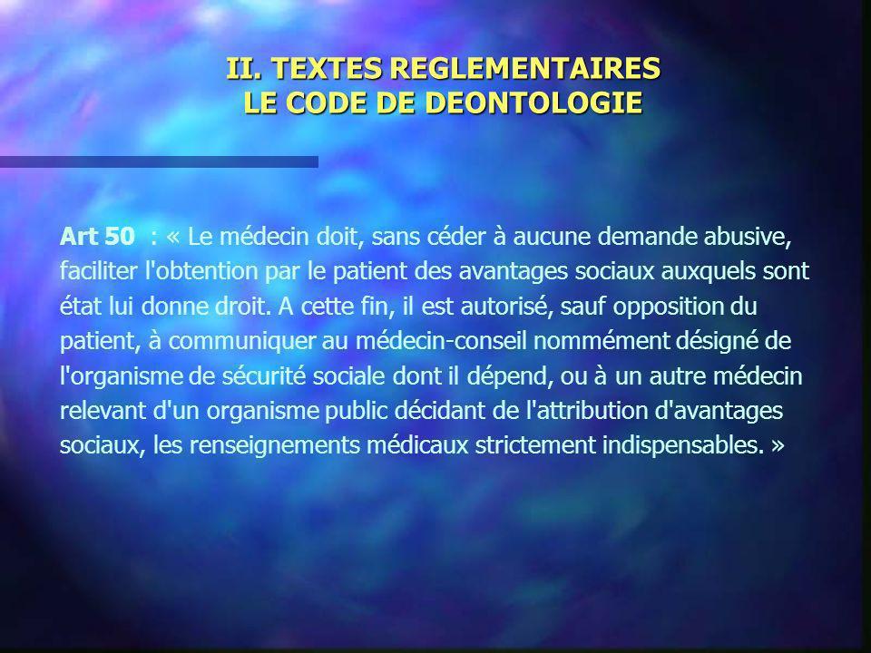 II. TEXTES REGLEMENTAIRES LE CODE DE DEONTOLOGIE Art 50 : « Le médecin doit, sans céder à aucune demande abusive, faciliter l'obtention par le patient