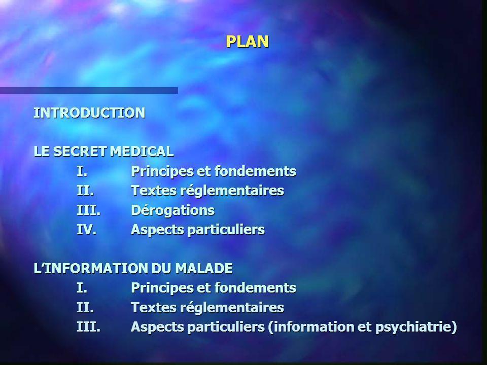 PLAN INTRODUCTION LE SECRET MEDICAL I.Principes et fondements II.Textes réglementaires III.Dérogations IV.Aspects particuliers LINFORMATION DU MALADE