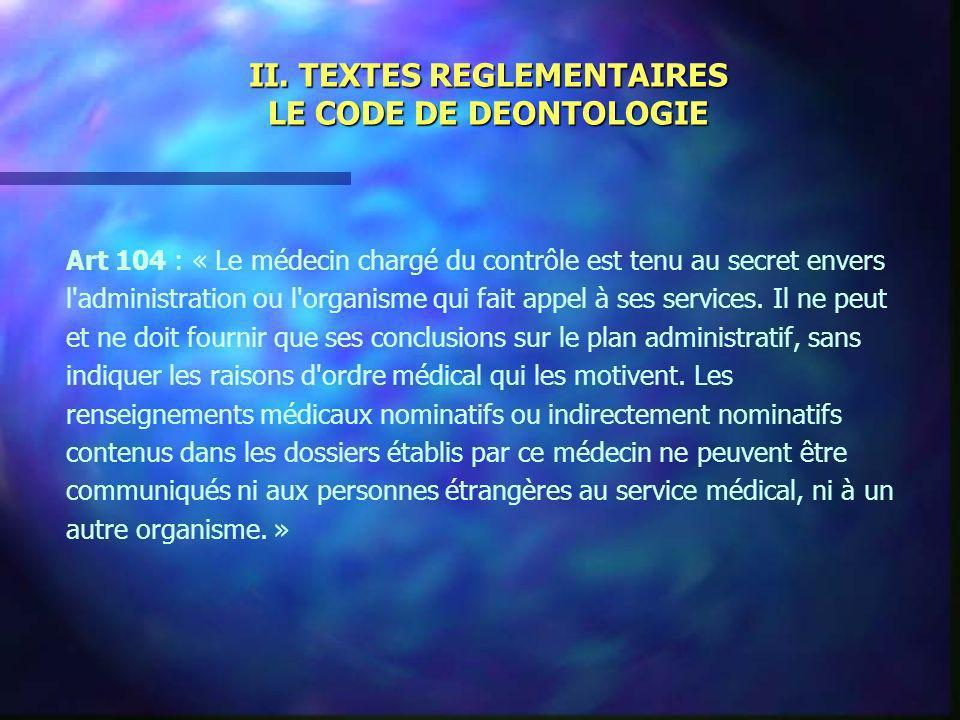 II. TEXTES REGLEMENTAIRES LE CODE DE DEONTOLOGIE Art 104 : « Le médecin chargé du contrôle est tenu au secret envers l'administration ou l'organisme q