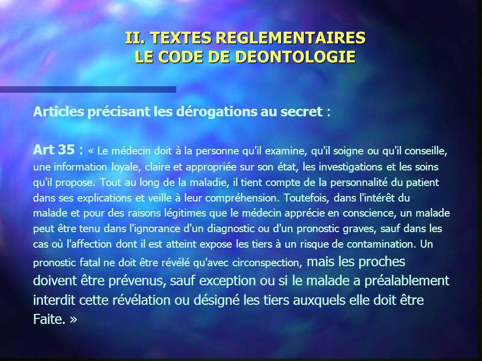 II. TEXTES REGLEMENTAIRES LE CODE DE DEONTOLOGIE Articles précisant les dérogations au secret : Art 35 : « Le médecin doit à la personne qu'il examine