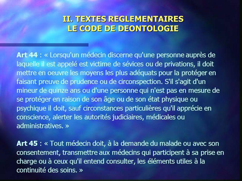 II. TEXTES REGLEMENTAIRES LE CODE DE DEONTOLOGIE Art 44 : « Lorsqu'un médecin discerne qu'une personne auprès de laquelle il est appelé est victime de