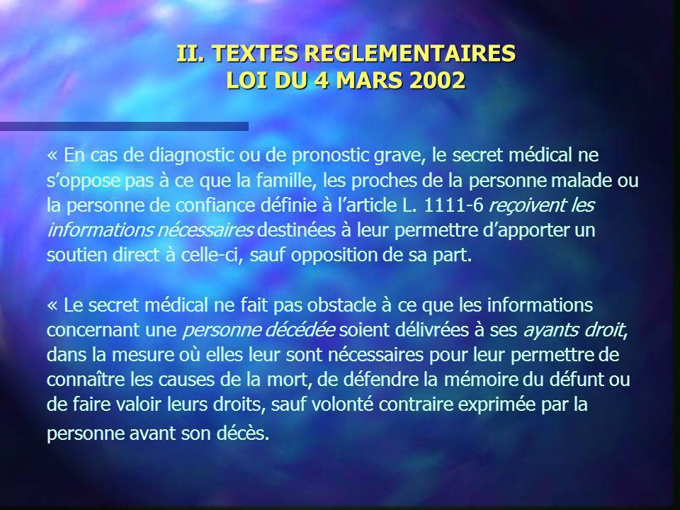 II. TEXTES REGLEMENTAIRES LOI DU 4 MARS 2002 « En cas de diagnostic ou de pronostic grave, le secret médical ne soppose pas à ce que la famille, les p