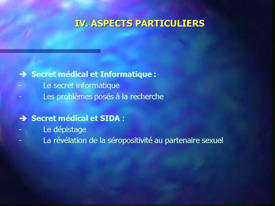 IV. ASPECTS PARTICULIERS Secret médical et Informatique : -Le secret informatique -Les problèmes posés à la recherche Secret médical et SIDA : -Le dép