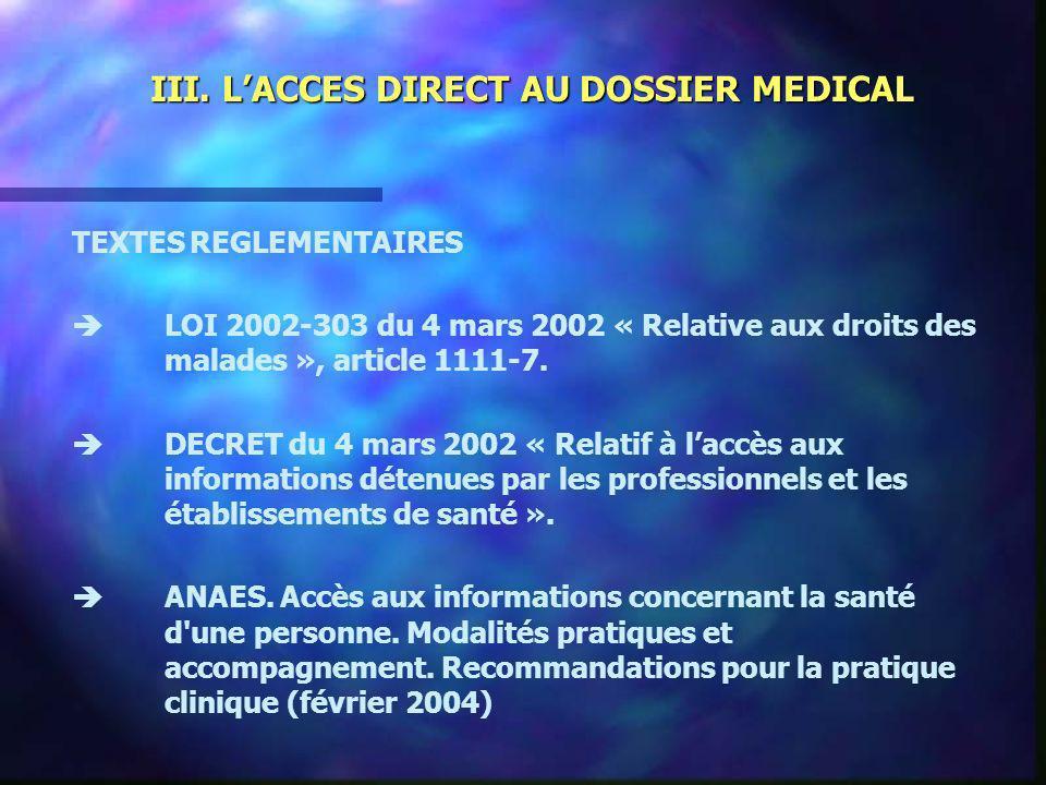 III. LACCES DIRECT AU DOSSIER MEDICAL TEXTES REGLEMENTAIRES LOI 2002-303 du 4 mars 2002 « Relative aux droits des malades », article 1111-7. DECRET du