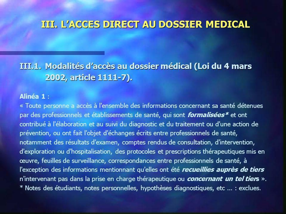 III. LACCES DIRECT AU DOSSIER MEDICAL III.1.Modalités daccès au dossier médical (Loi du 4 mars 2002, article 1111-7). Alinéa 1 : « Toute personne a ac