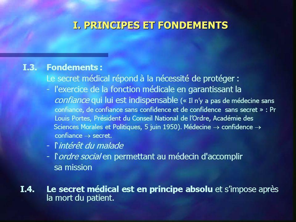 I. PRINCIPES ET FONDEMENTS I.3.Fondements : Le secret médical répond à la nécessité de protéger : - l'exercice de la fonction médicale en garantissant