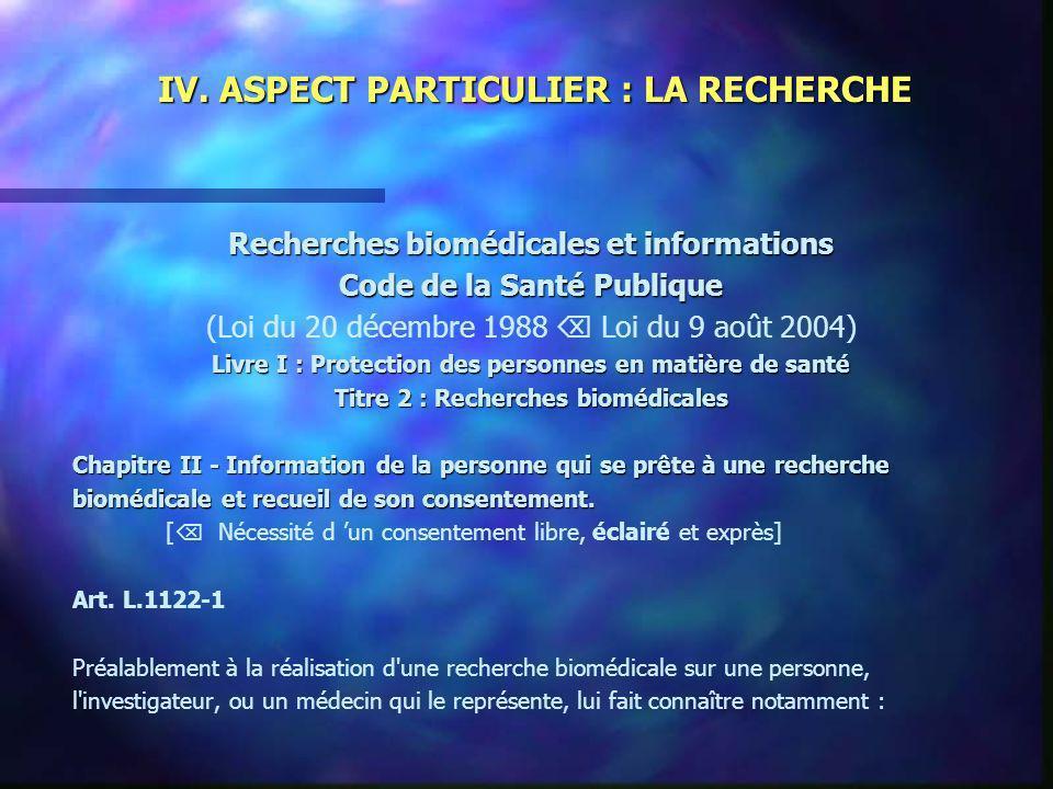 IV. ASPECT PARTICULIER : LA RECHERCHE Recherches biomédicales et informations Code de la Santé Publique (Loi du 20 décembre 1988 Loi du 9 août 2004) L