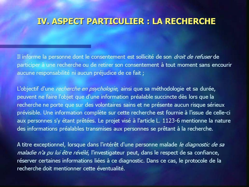 IV. ASPECT PARTICULIER : LA RECHERCHE Il informe la personne dont le consentement est sollicité de son droit de refuser de participer à une recherche