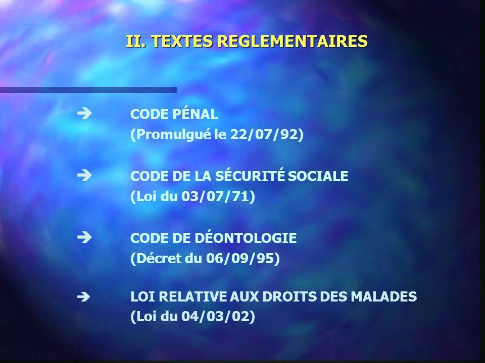 II. TEXTES REGLEMENTAIRES CODE PÉNAL (Promulgué le 22/07/92) CODE DE LA SÉCURITÉ SOCIALE (Loi du 03/07/71) CODE DE DÉONTOLOGIE (Décret du 06/09/95) LO