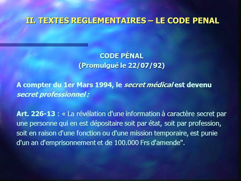 II. TEXTES REGLEMENTAIRES – LE CODE PENAL CODE PÉNAL (Promulgué le 22/07/92) secret médical A compter du 1er Mars 1994, le secret médical est devenu s