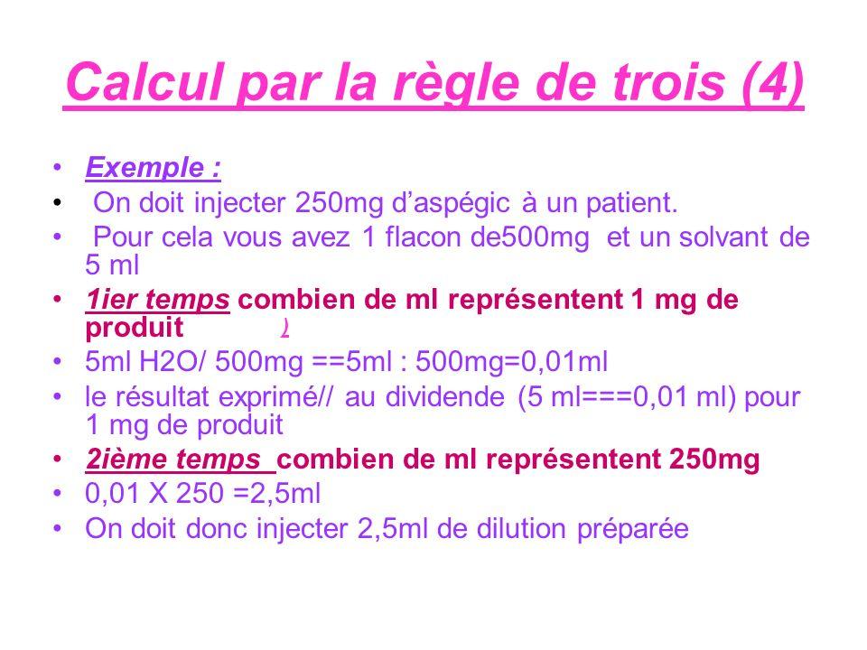 Calcul par la règle de trois (4) Exemple : On doit injecter 250mg daspégic à un patient. Pour cela vous avez 1 flacon de500mg et un solvant de 5 ml 1i