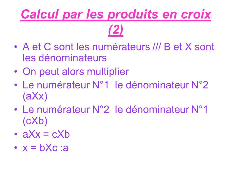 Calcul par les produits en croix (2) A et C sont les numérateurs /// B et X sont les dénominateurs On peut alors multiplier Le numérateur N°1 le dénom