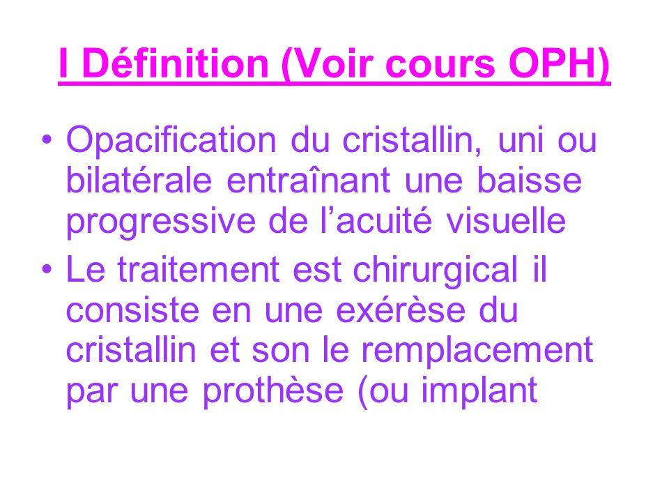 I Définition (Voir cours OPH) Opacification du cristallin, uni ou bilatérale entraînant une baisse progressive de lacuité visuelle Le traitement est c