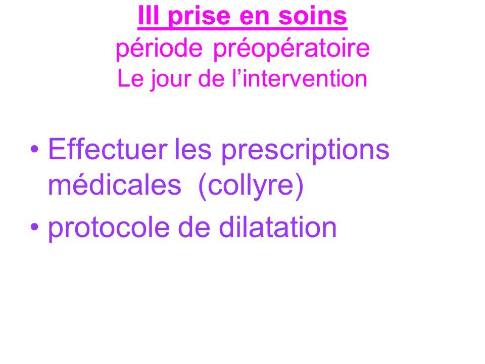 III prise en soins période préopératoire Le jour de lintervention Effectuer les prescriptions médicales (collyre) protocole de dilatation
