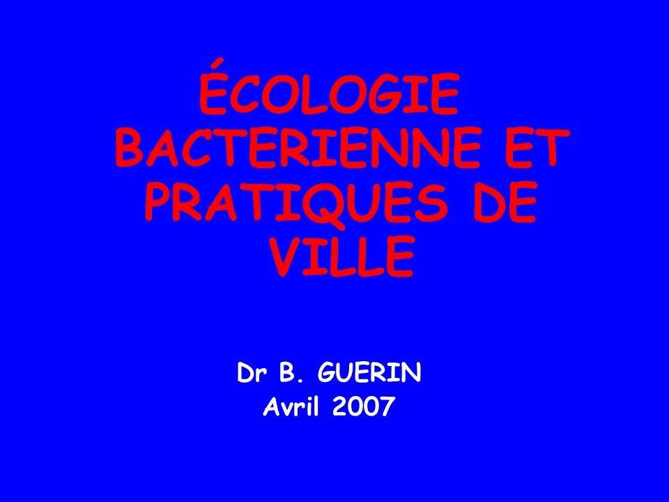 ÉCOLOGIE BACTERIENNE ET PRATIQUES DE VILLE Dr B. GUERIN Avril 2007
