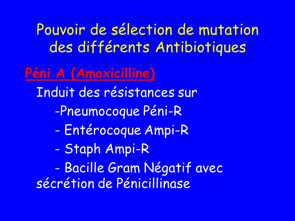 Pouvoir de sélection de mutation des différents Antibiotiques Péni A (Amoxicilline) Induit des résistances sur -Pneumocoque Péni-R - Entérocoque Ampi-