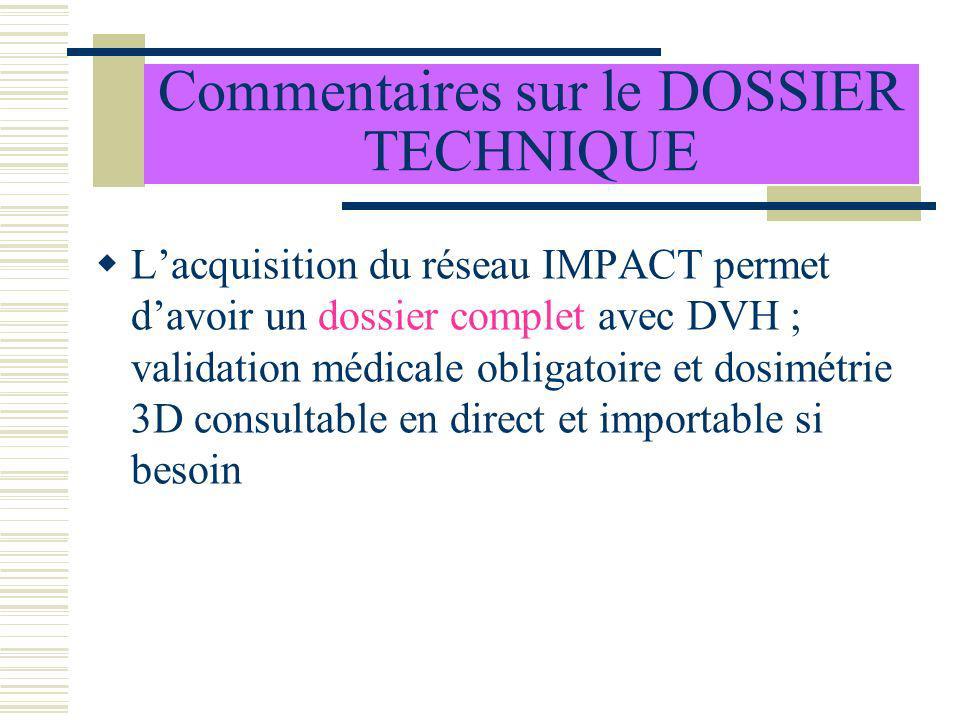 Commentaires sur le DOSSIER TECHNIQUE Lacquisition du réseau IMPACT permet davoir un dossier complet avec DVH ; validation médicale obligatoire et dos