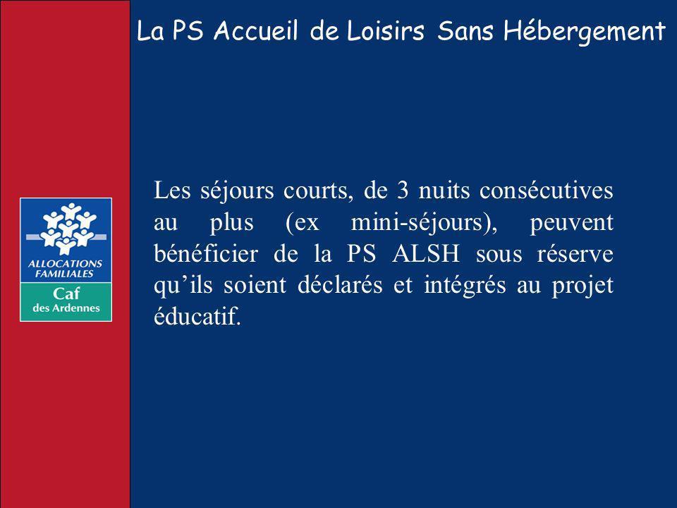 La PS Accueil de Loisirs Sans Hébergement Les séjours courts, de 3 nuits consécutives au plus (ex mini-séjours), peuvent bénéficier de la PS ALSH sous
