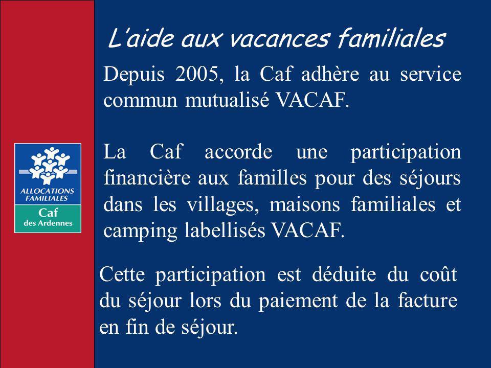 Laide aux vacances familiales Depuis 2005, la Caf adhère au service commun mutualisé VACAF. La Caf accorde une participation financière aux familles p