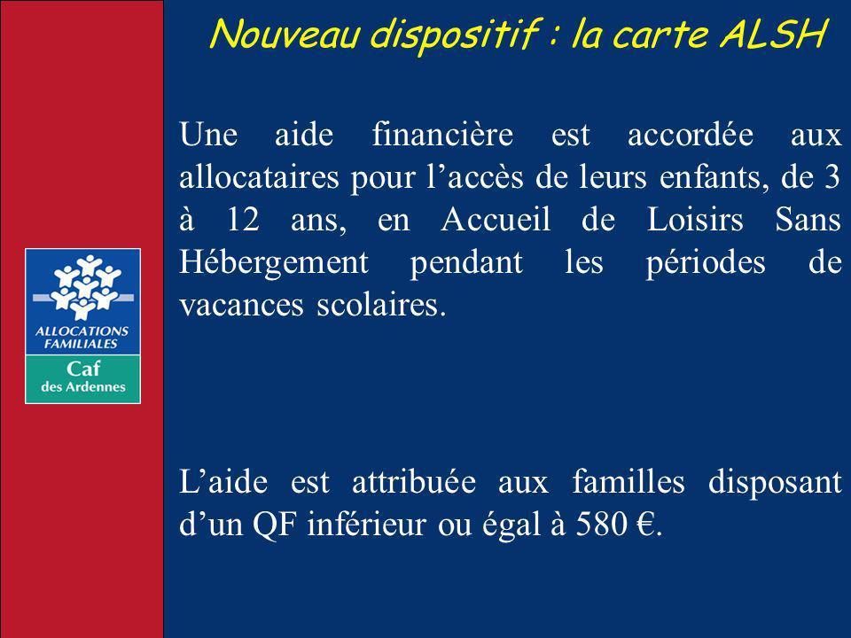Nouveau dispositif : la carte ALSH Une aide financière est accordée aux allocataires pour laccès de leurs enfants, de 3 à 12 ans, en Accueil de Loisir