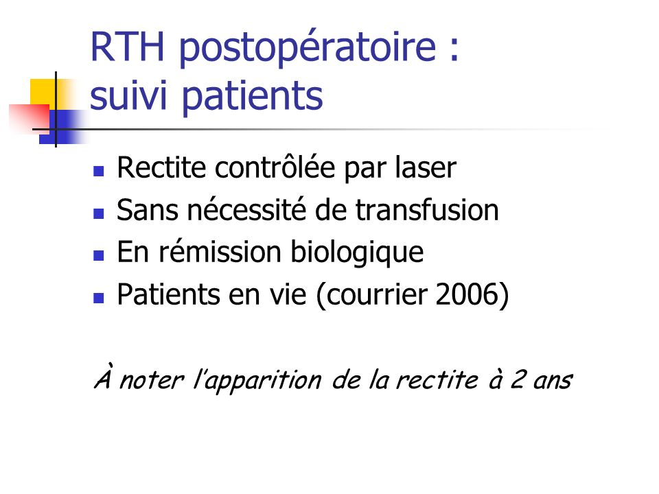 RTH postopératoire : suivi patients Rectite contrôlée par laser Sans nécessité de transfusion En rémission biologique Patients en vie (courrier 2006)
