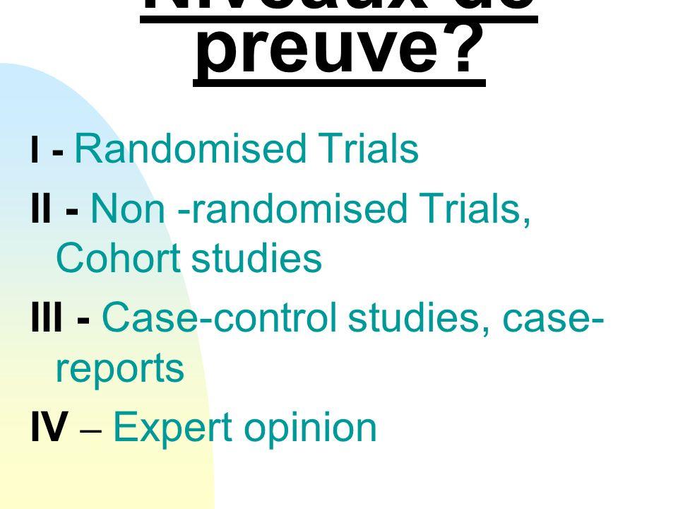 Niveaux de preuve? I - Randomised Trials II - Non -randomised Trials, Cohort studies III - Case-control studies, case- reports IV – Expert opinion