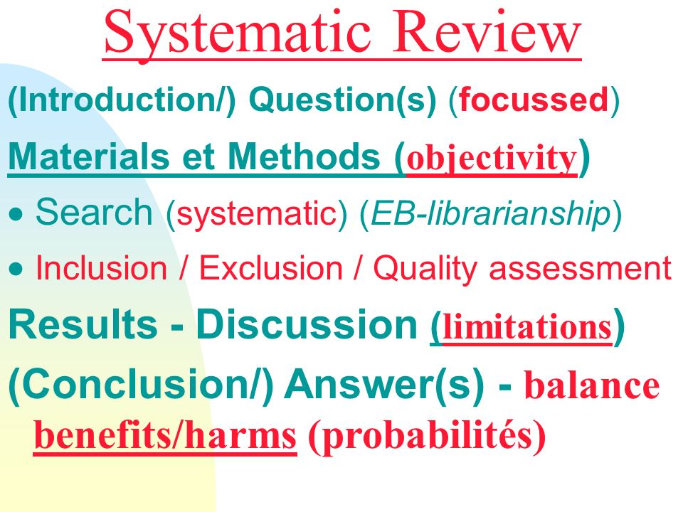 Systematic Review (Introduction/) Question(s) (focussed) Materials et Methods ( objectivity ) Search (systematic) (EB-librarianship) Inclusion / Exclusion / Quality assessment Results - Discussion ( limitations ) (Conclusion/) Answer(s) - balance benefits/harms (probabilités)