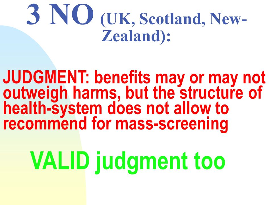 3 NO (UK, Scotland, New- Zealand): JUDGMENT: benefits may or may not outweigh harms, but the structure of health-system does not allow to recommend for mass-screening VALID judgment too