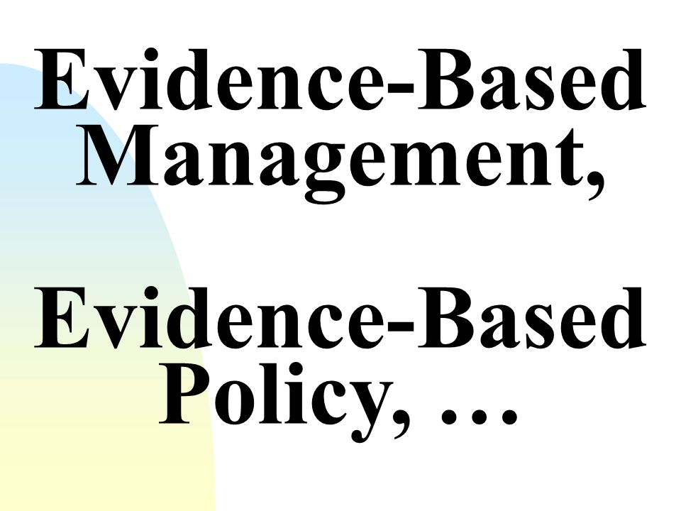 Evidence-Based Policy, … Evidence-Based Management,