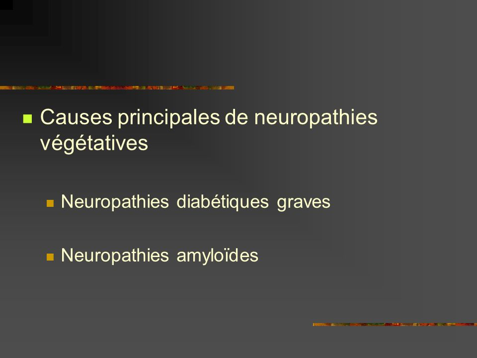 Causes principales de neuropathies végétatives Neuropathies diabétiques graves Neuropathies amyloïdes