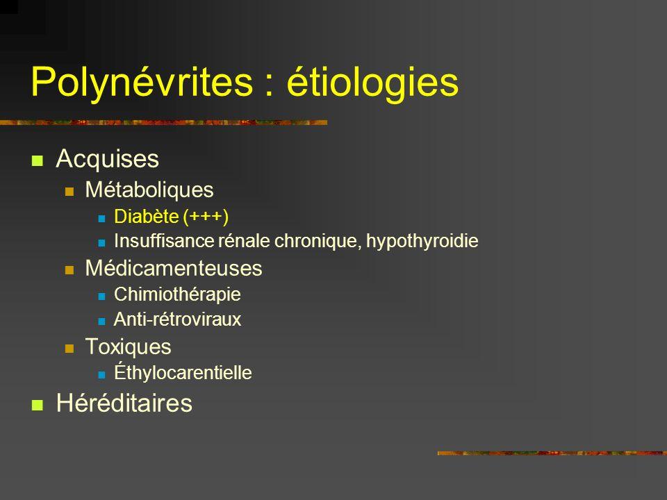Polynévrites : étiologies Acquises Métaboliques Diabète (+++) Insuffisance rénale chronique, hypothyroidie Médicamenteuses Chimiothérapie Anti-rétrovi