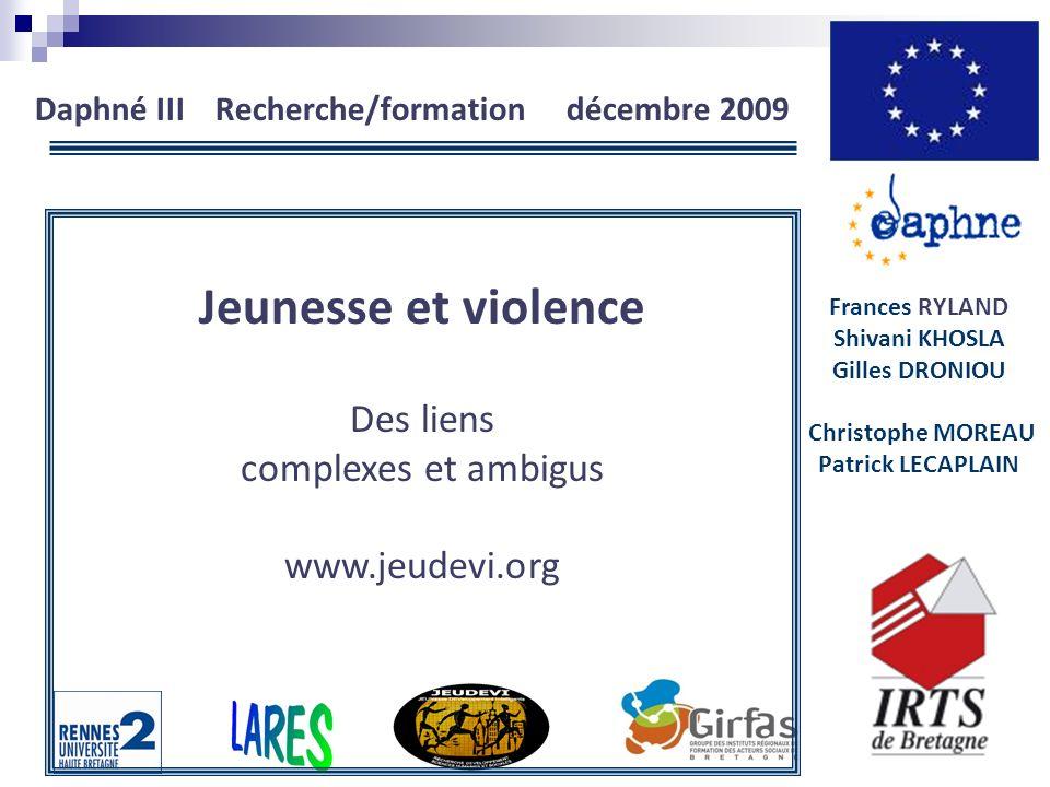 Daphné III Recherche/formation décembre 2009 Frances RYLAND Shivani KHOSLA Gilles DRONIOU Christophe MOREAU Patrick LECAPLAIN Jeunesse et violence Des