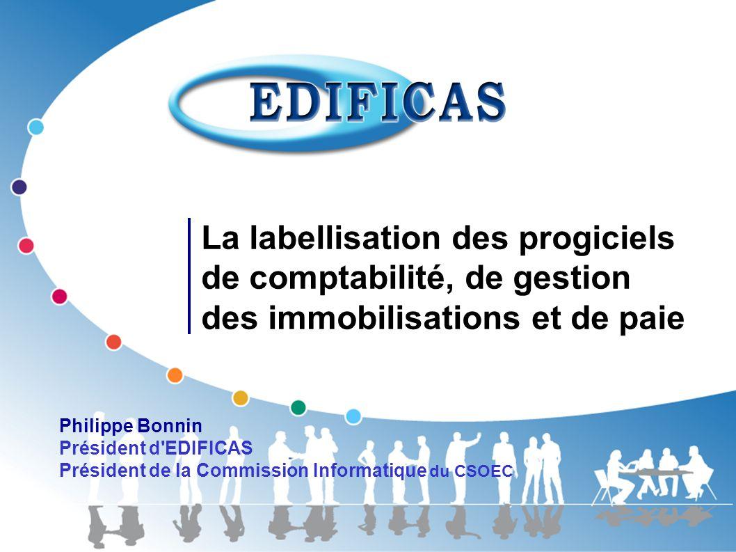 La labellisation des progiciels de comptabilité, de gestion des immobilisations et de paie Philippe Bonnin Président d'EDIFICAS Président de la Commis