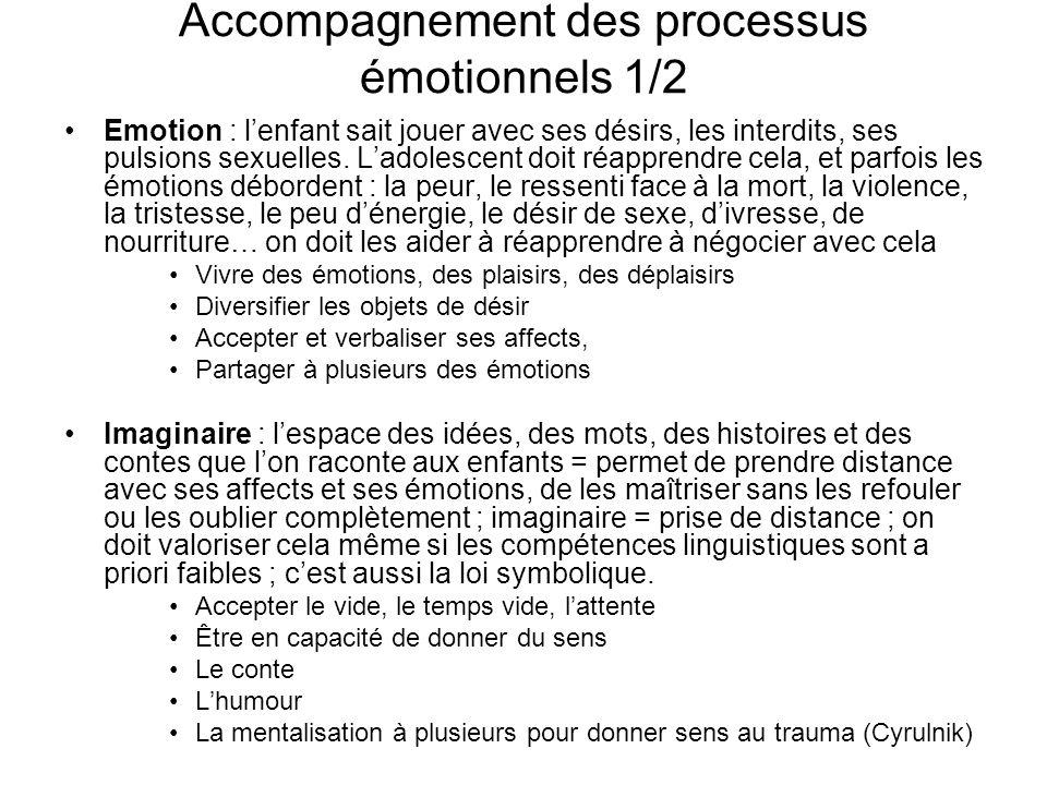Accompagnement des processus émotionnels 1/2 Emotion : lenfant sait jouer avec ses désirs, les interdits, ses pulsions sexuelles. Ladolescent doit réa