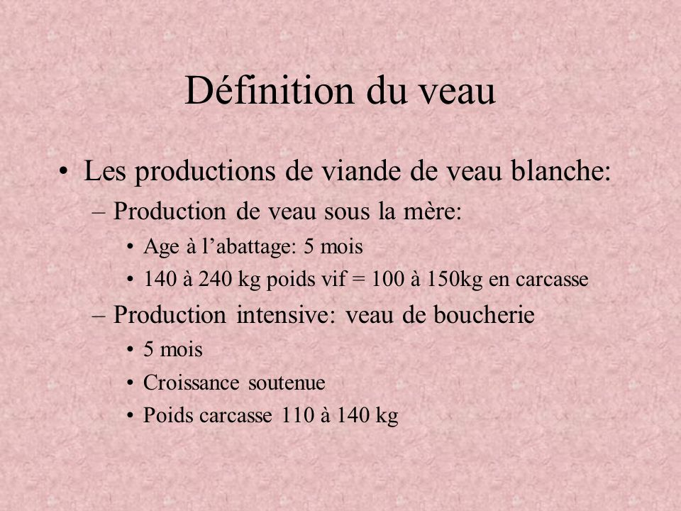 Définition du veau Les productions de viande de veau blanche: –Production de veau sous la mère: Age à labattage: 5 mois 140 à 240 kg poids vif = 100 à