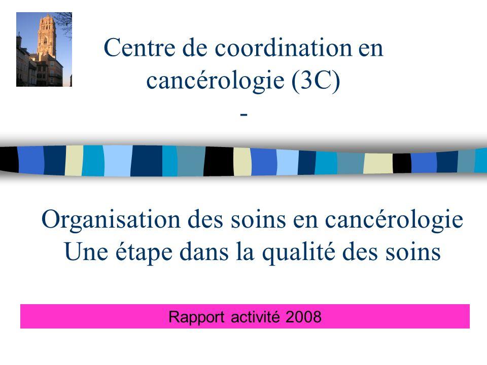 Centre de coordination en cancérologie (3C) - Rapport activité 2008 Organisation des soins en cancérologie Une étape dans la qualité des soins