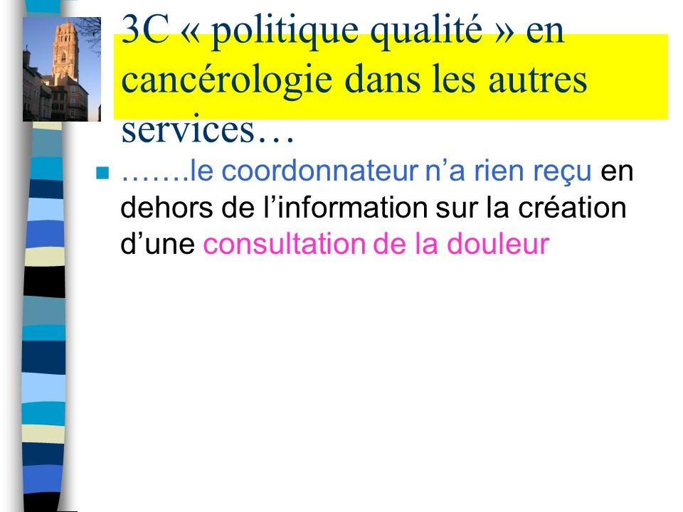3C « politique qualité » en cancérologie dans les autres services… n …….le coordonnateur na rien reçu en dehors de linformation sur la création dune c