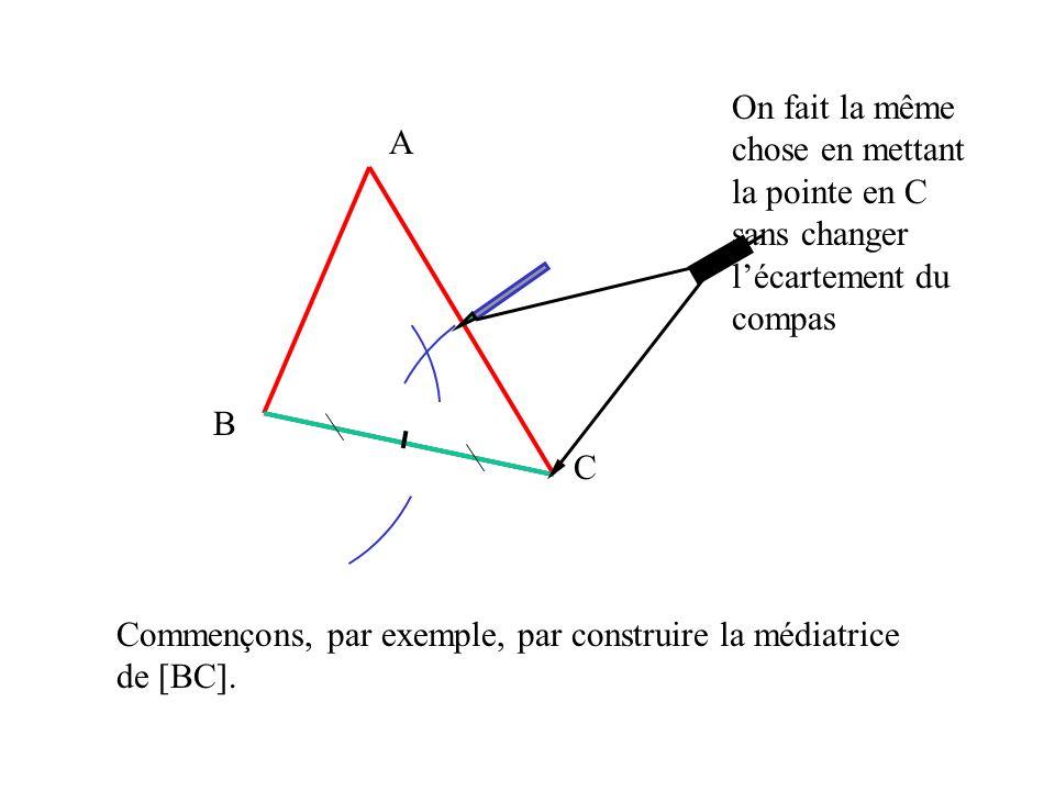 A B C Commençons, par exemple, par construire la médiatrice de [BC]. On fait la même chose en mettant la pointe en C sans changer lécartement du compa